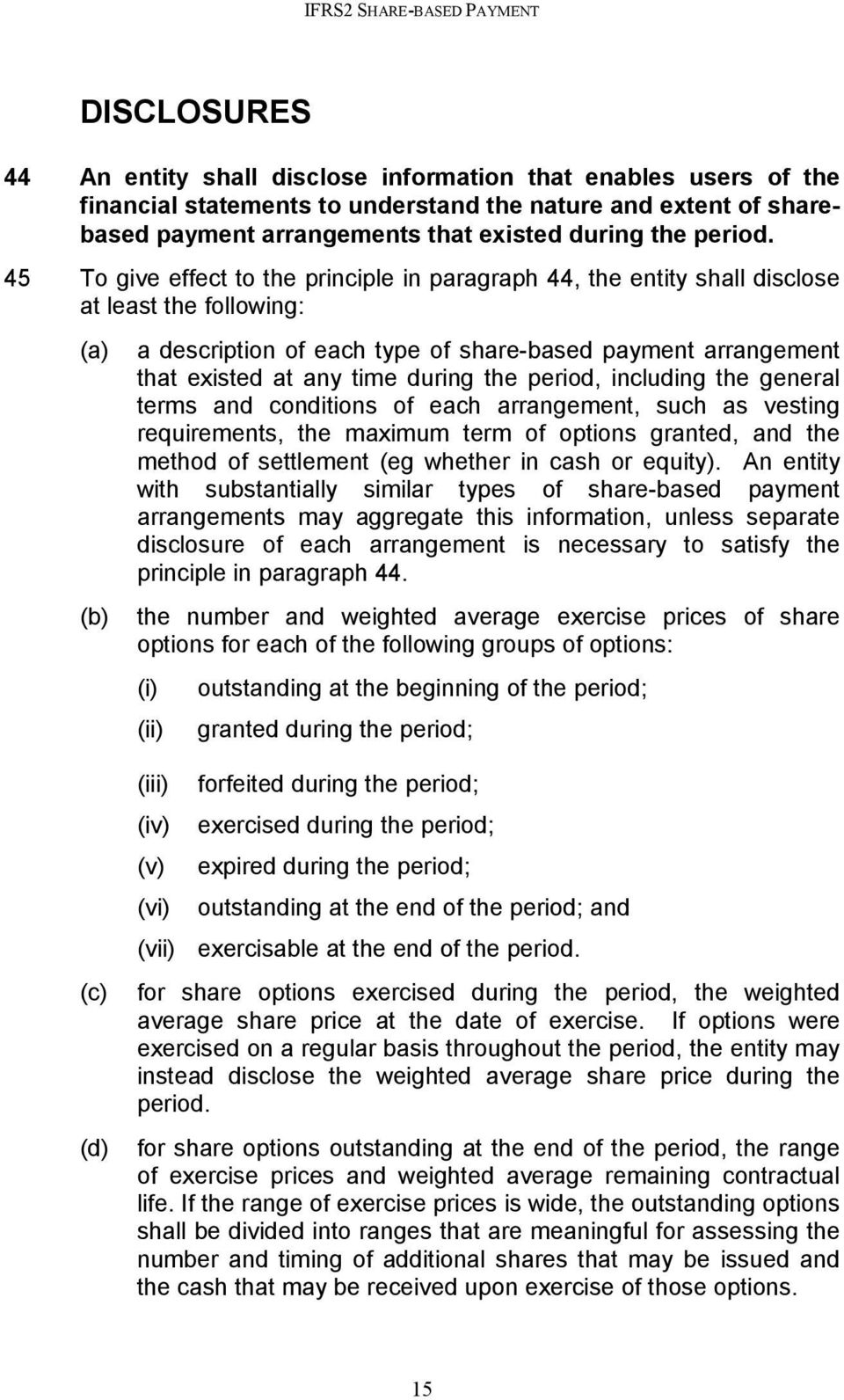 45 To give effect to the principle in paragraph 44, the entity shall disclose at least the following: (a) a description of each type of share-based payment arrangement that existed at any time during