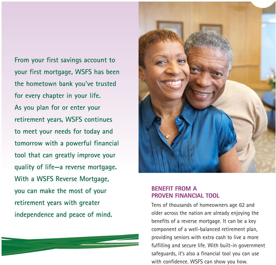 mortgage. With a WSFS Reverse Mortgage, you can make the most of your retirement years with greater independence and peace of mind.