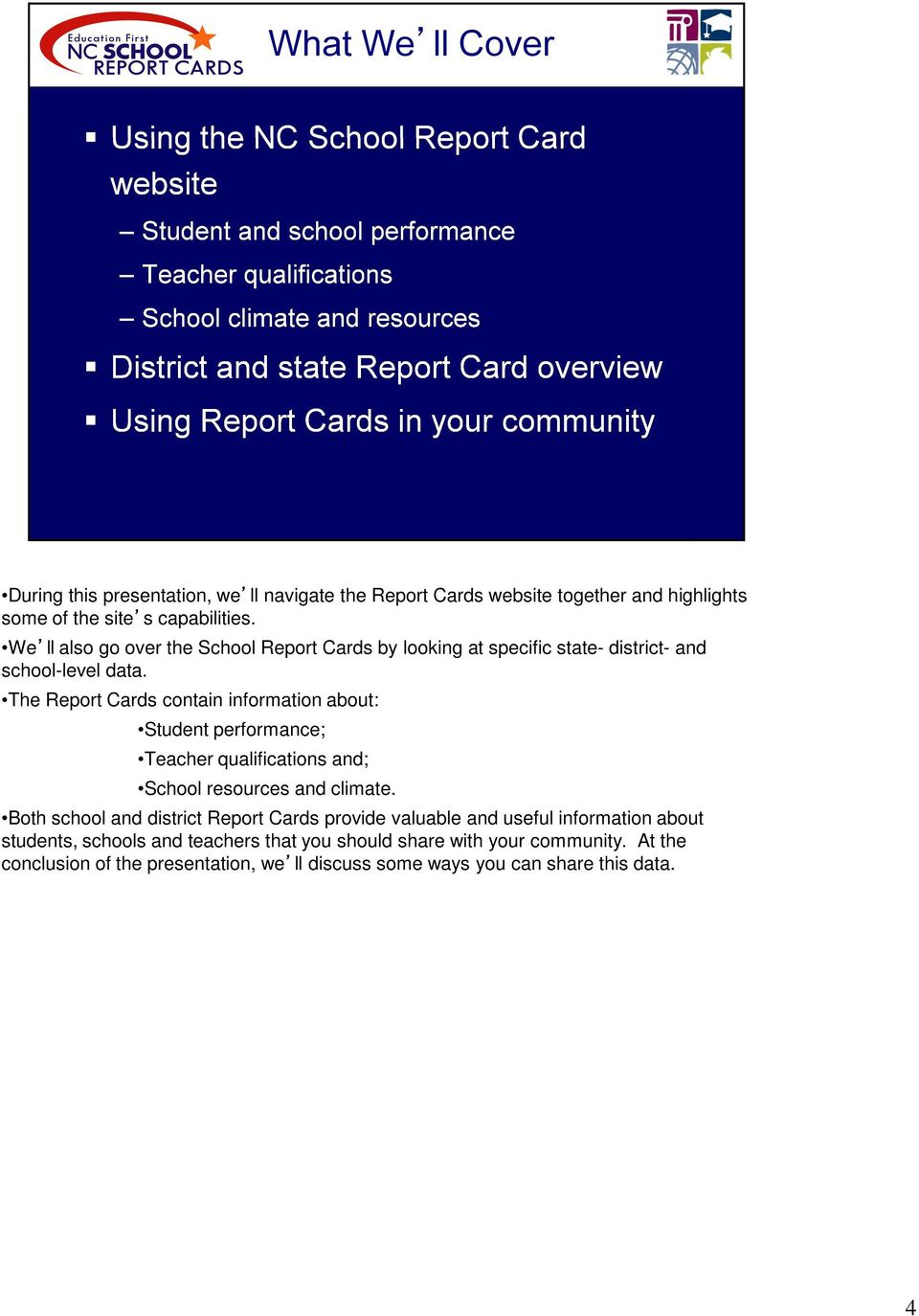 The Report Cards contain information about: Student performance; Teacher qualifications and; School resources and climate.