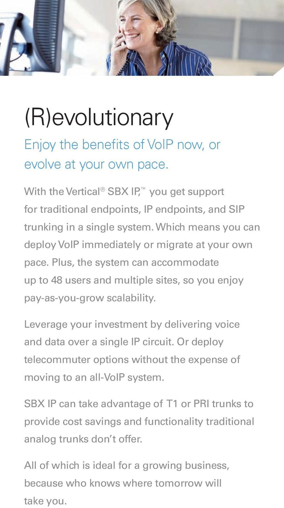 Which means you can deploy VoIP immediately or migrate at your own pace. Plus, the system can accommodate up to 48 users and multiple sites, so you enjoy pay-as-you-grow scalability.