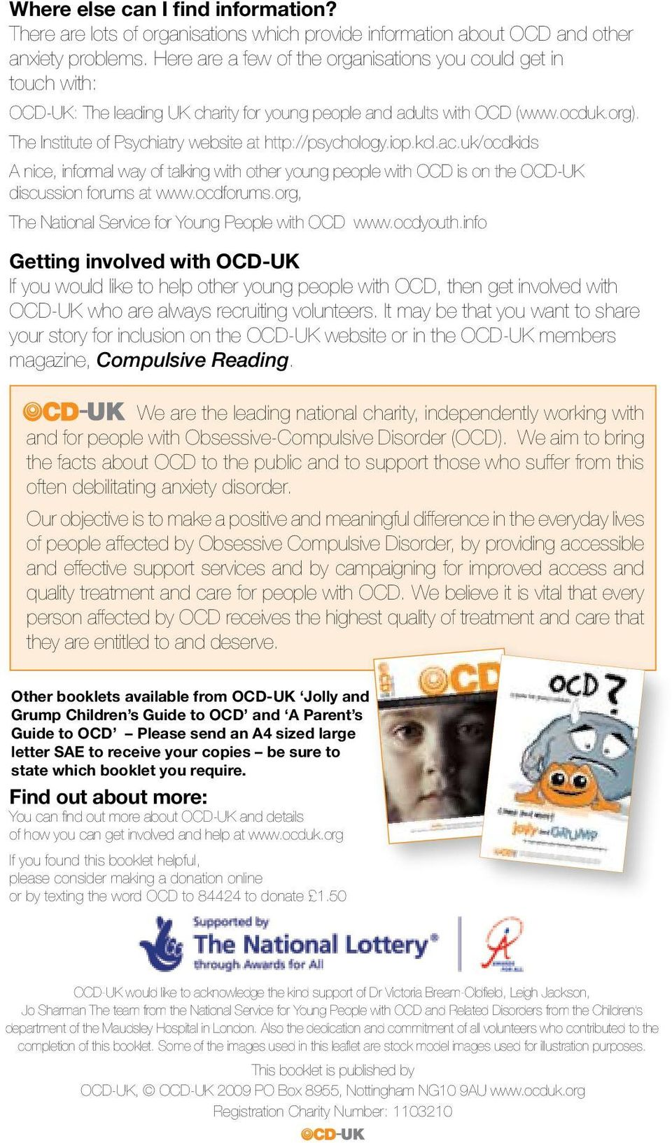 The Institute of Psychiatry website at http://psychology.iop.kcl.ac.uk/ocdkids A nice, informal way of talking with other young people with OCD is on the OCD-UK discussion forums at www.ocdforums.