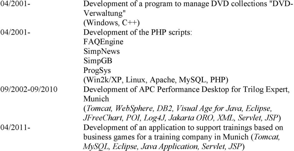 Expert, Munich (Tomcat, WebSphere, DB2, Visual Age for Java, Eclipse, JFreeChart, POI, Log4J, Jakarta ORO, XML, Servlet, JSP) 04/2011-
