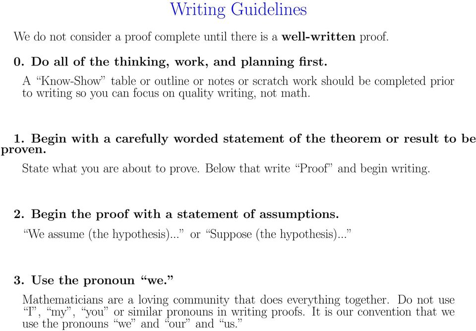 Begin with a carefully worded statement of the theorem or result to be proven. State what you are about to prove. Below that write Proof and begin writing. 2.
