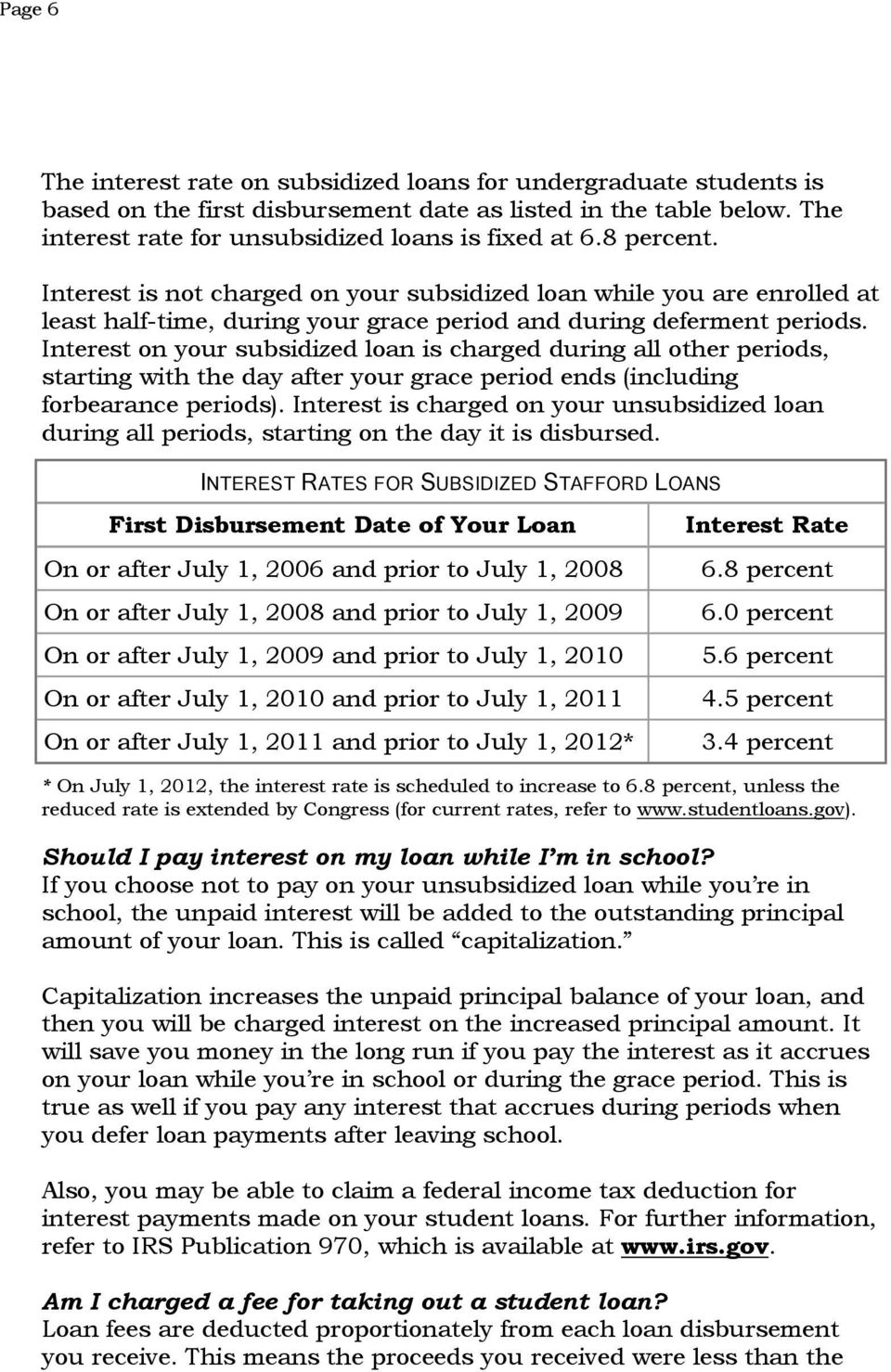 Interest on your subsidized loan is charged during all other periods, starting with the day after your grace period ends (including forbearance periods).