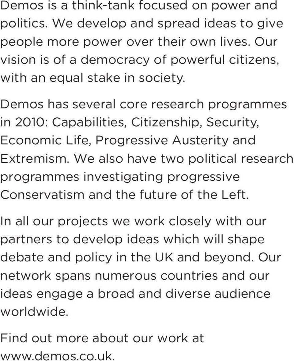 Demos has several core research programmes in 2010: Capabilities, Citizenship, Security, Economic Life, Progressive Austerity and Extremism.