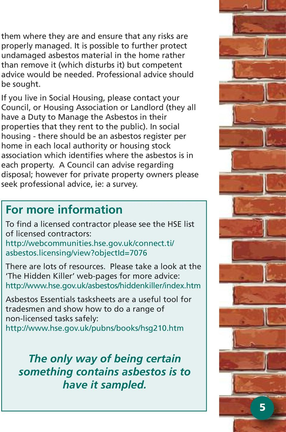 If you live in Social Housing, please contact your Council, or Housing Association or Landlord (they all have a Duty to Manage the Asbestos in their properties that they rent to the public).