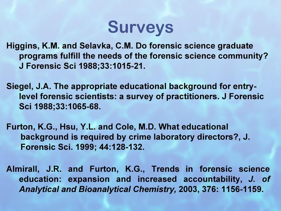 J Forensic Sci 1988;33:1065-68. Furton, K.G., Hsu, Y.L. and Cole, M.D. What educational background is required by crime laboratory directors?, J. Forensic Sci. 1999; 44:128-132.