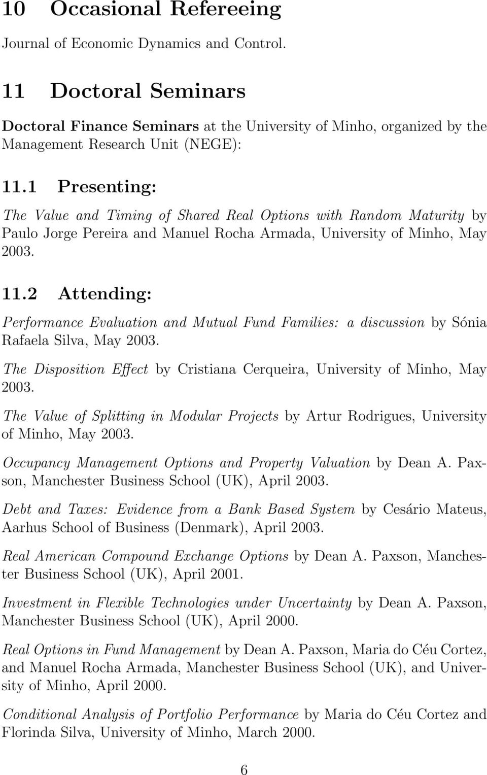 2 Attending: Performance Evaluation and Mutual Fund Families: a discussion by Sónia Rafaela Silva, May 2003. The Disposition Effect by Cristiana Cerqueira, University of Minho, May 2003.