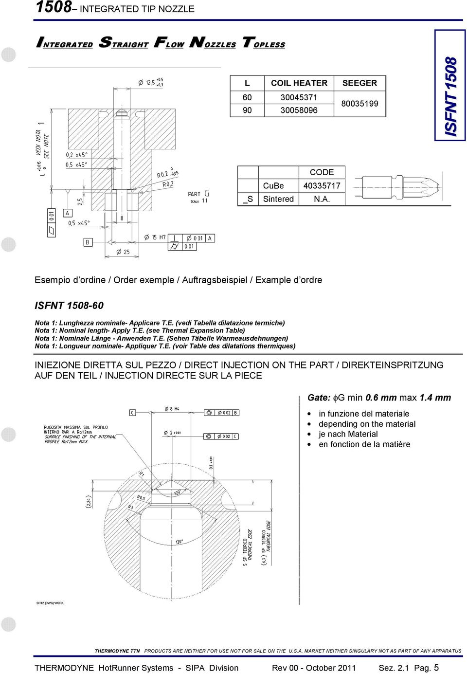 E. (voir Table des dilatations thermiques) INIEZIONE DIRETTA SUL PEZZO / DIRECT INJECTION ON THE PART / DIREKTEINSPRITZUNG AUF DEN TEIL / INJECTION DIRECTE SUR LA PIECE Gate: φg min 0.