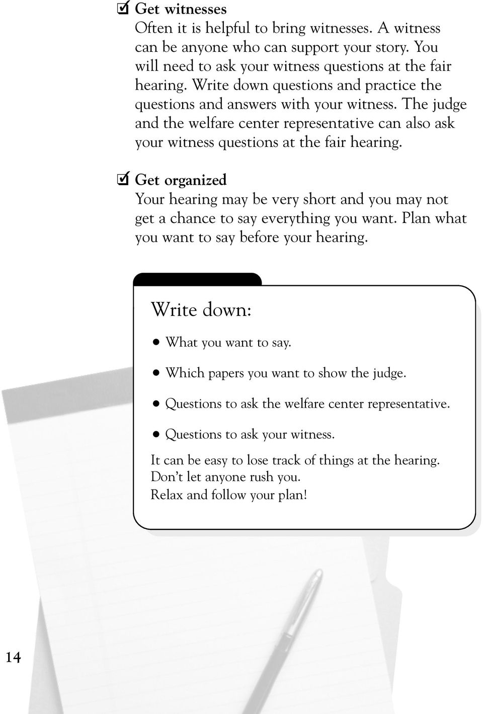 Get organized Your hearing may be very short and you may not get a chance to say everything you want. Plan what you want to say before your hearing. Write down: What you want to say.