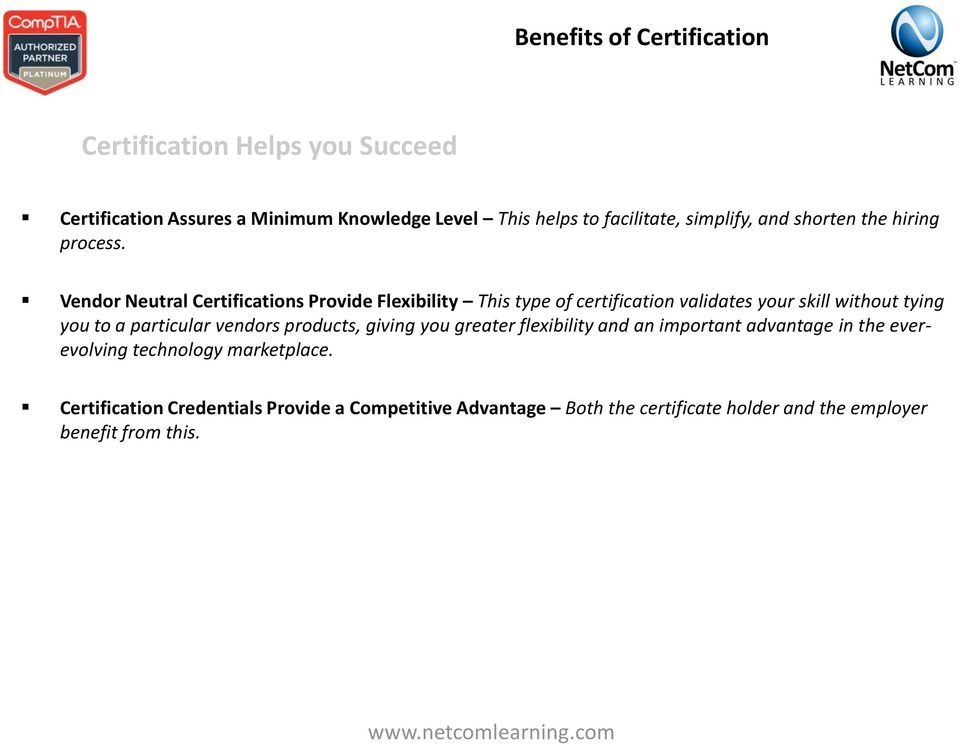 Vendor Neutral Certifications Provide Flexibility This type of certification validates your skill without tying you to a particular