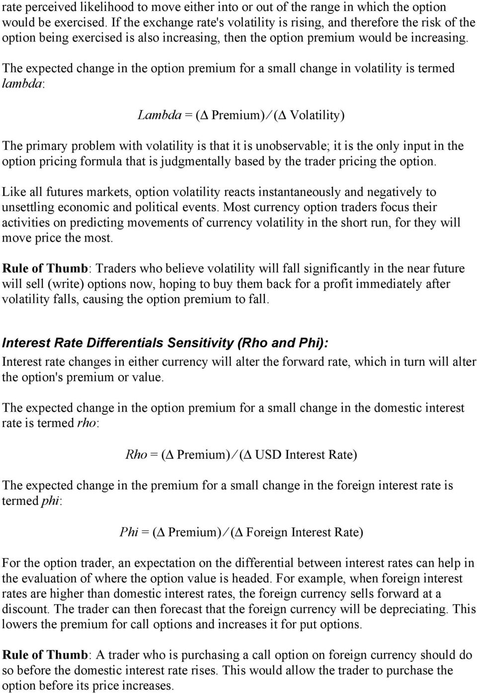 he expected change in the option premium for a small change in volatility is termed lambda: Lambda = ( Premium) ( Volatility) he primary problem with volatility is that it is unobservable; it is the