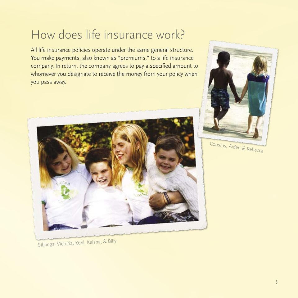 You make payments, also known as premiums, to a life insurance company.
