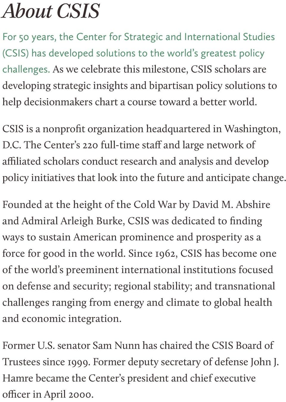 CSIS is a nonprofit organization headquartered in Washington, D.C. The Center s 220 full-time staff and large network of affiliated scholars conduct research and analysis and develop policy initiatives that look into the future and anticipate change.