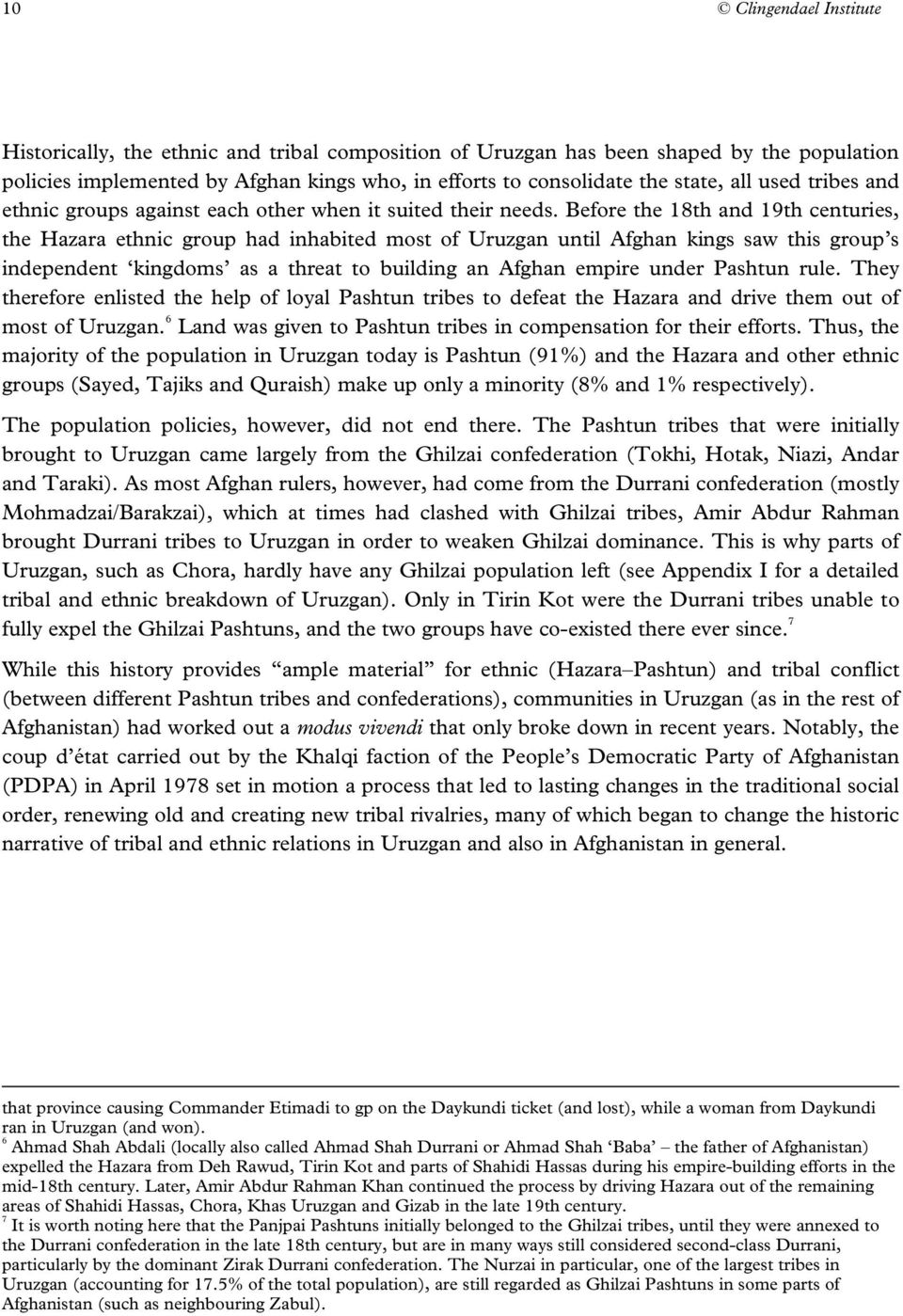 Before the 18th and 19th centuries, the Hazara ethnic group had inhabited most of Uruzgan until Afghan kings saw this group s independent kingdoms as a threat to building an Afghan empire under
