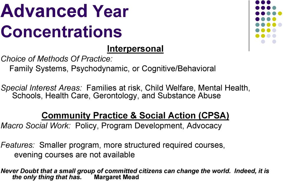 Social Action (CPSA) Macro Social Work: Policy, Program Development, Advocacy Features: Smaller program, more structured required courses,