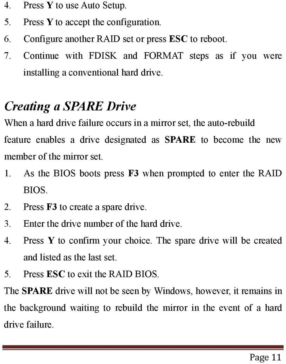 Creating a SPARE Drive When a hard drive failure occurs in a mirror set, the auto-rebuild feature enables a drive designated as SPARE to become the new member of the mirror set. 1.