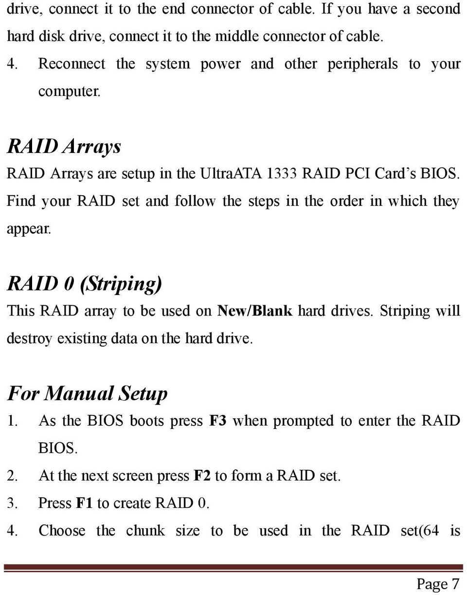 Find your RAID set and follow the steps in the order in which they appear. RAID 0 (Striping) This RAID array to be used on New/Blank hard drives.