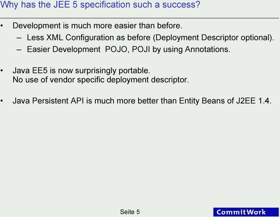 Easier Development POJO, POJI by using Annotations. Java EE5 is now surprisingly portable.