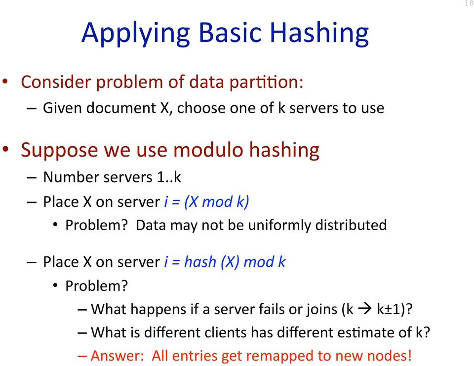 Data may not be uniformly distributed Place X on server i = hash (X) mod k Problem?