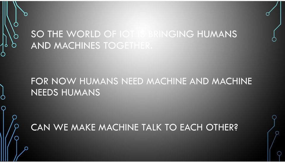 FOR NOW HUMANS NEED MACHINE AND