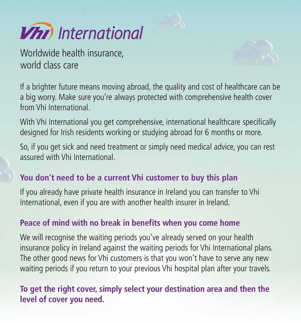 With Vhi International you get comprehensive, international healthcare specifically designed for Irish residents working or studying abroad for 6 months or more.