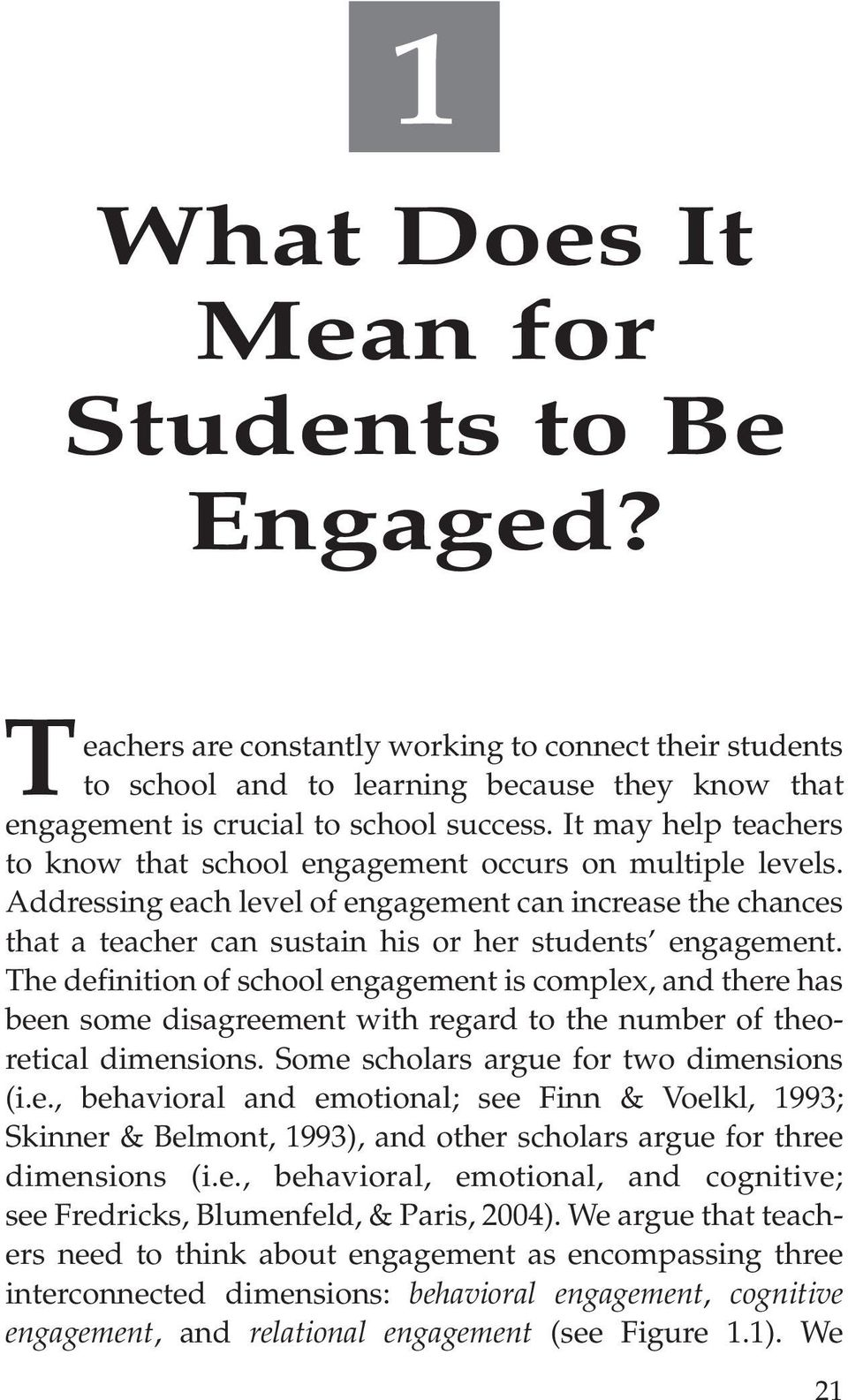 The definition of school engagement is complex, and there has been some disagreement with regard to the number of theoretical dimensions. Some scholars argue for two dimensions (i.e., behavioral and emotional; see Finn & Voelkl, 1993; Skinner & Belmont, 1993), and other scholars argue for three dimensions (i.