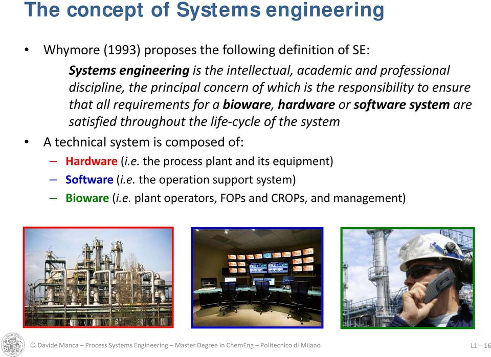 throughout the life cycle of the system A technical system is composed of: Hardware (i.e. the process plant and its equipment) Software (i.e. the operation support system) Bioware (i.