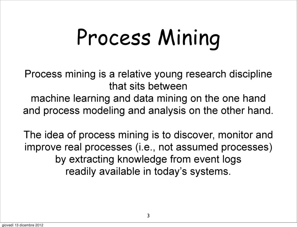 other hand. The idea of process mining is to discover, monitor and improve real processes