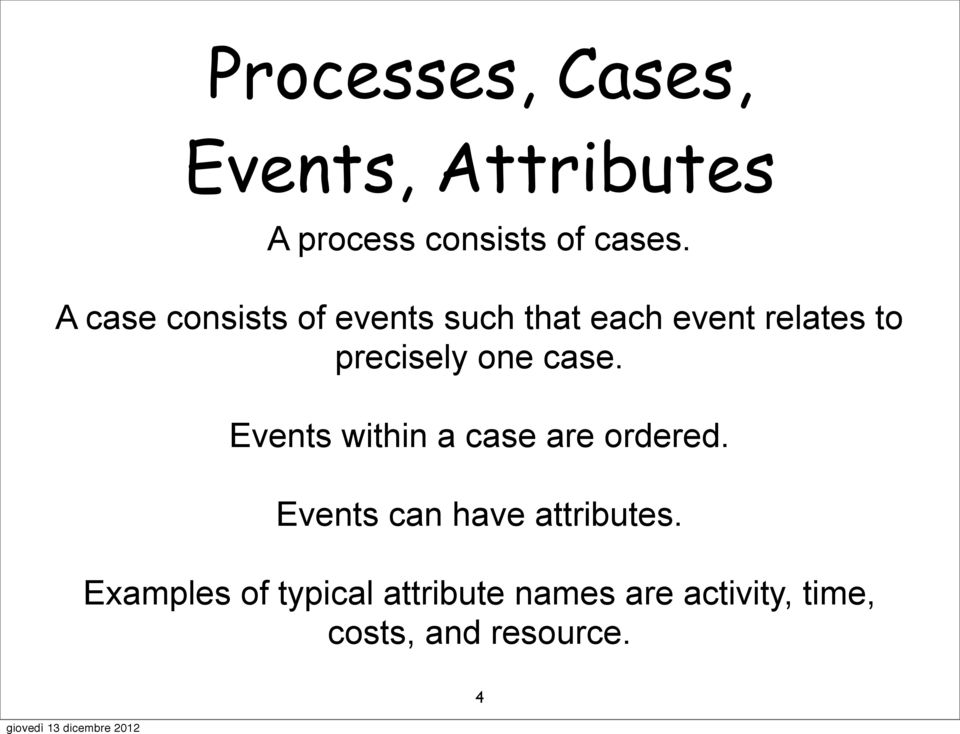 one case. Events within a case are ordered. Events can have attributes.