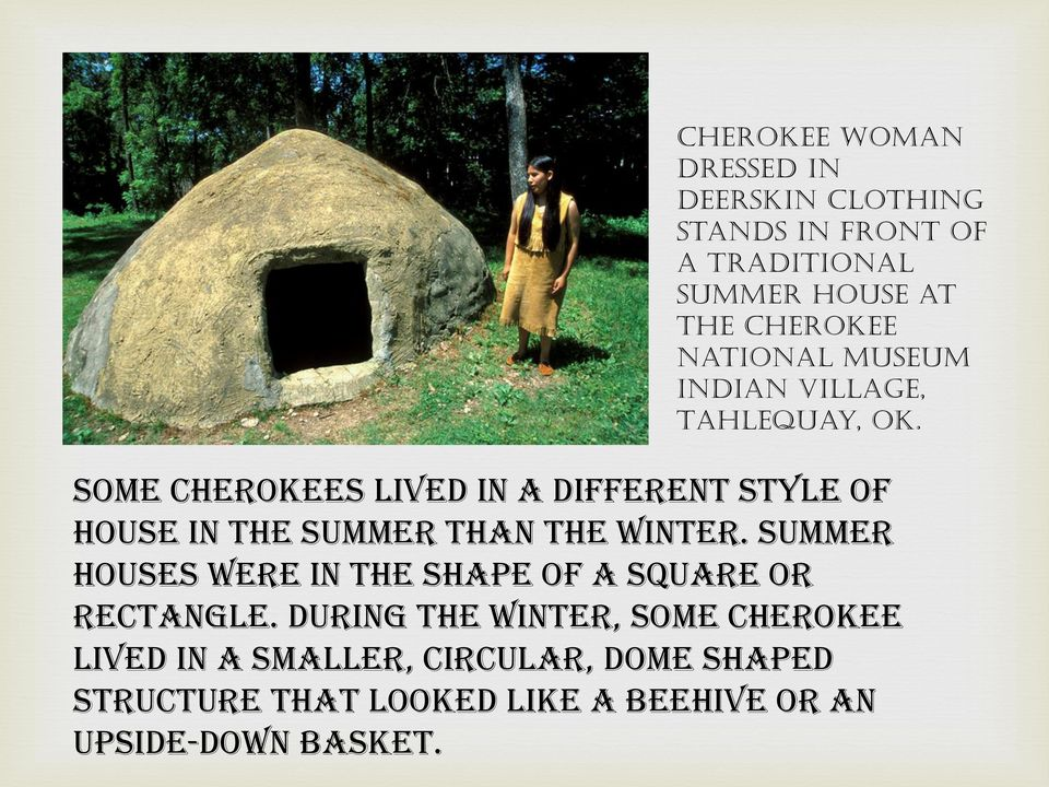Some Cherokees lived in a different style of house in the summer than the winter.
