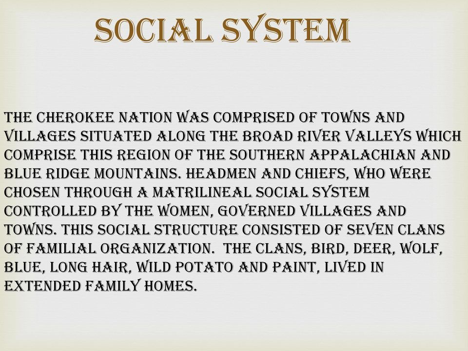 Headmen and chiefs, who were chosen through a matrilineal social system controlled by the women, governed villages and