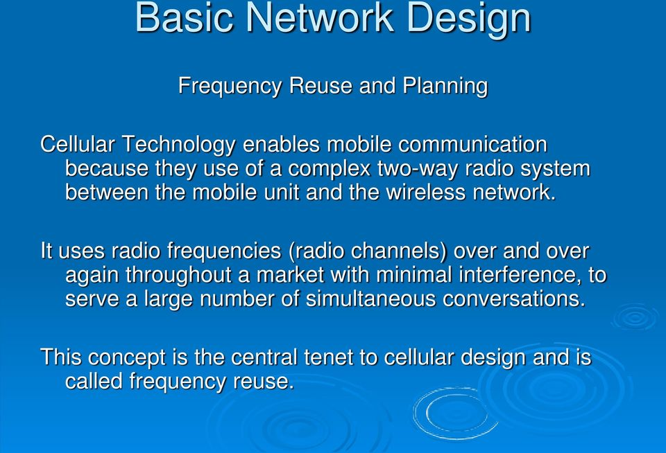 It uses radio frequencies (radio channels) over and over again throughout a market with minimal