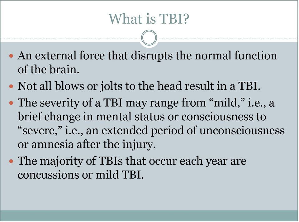 The severity of a TBI may range from mild, i.e., a brief change in mental status or consciousness to severe, i.