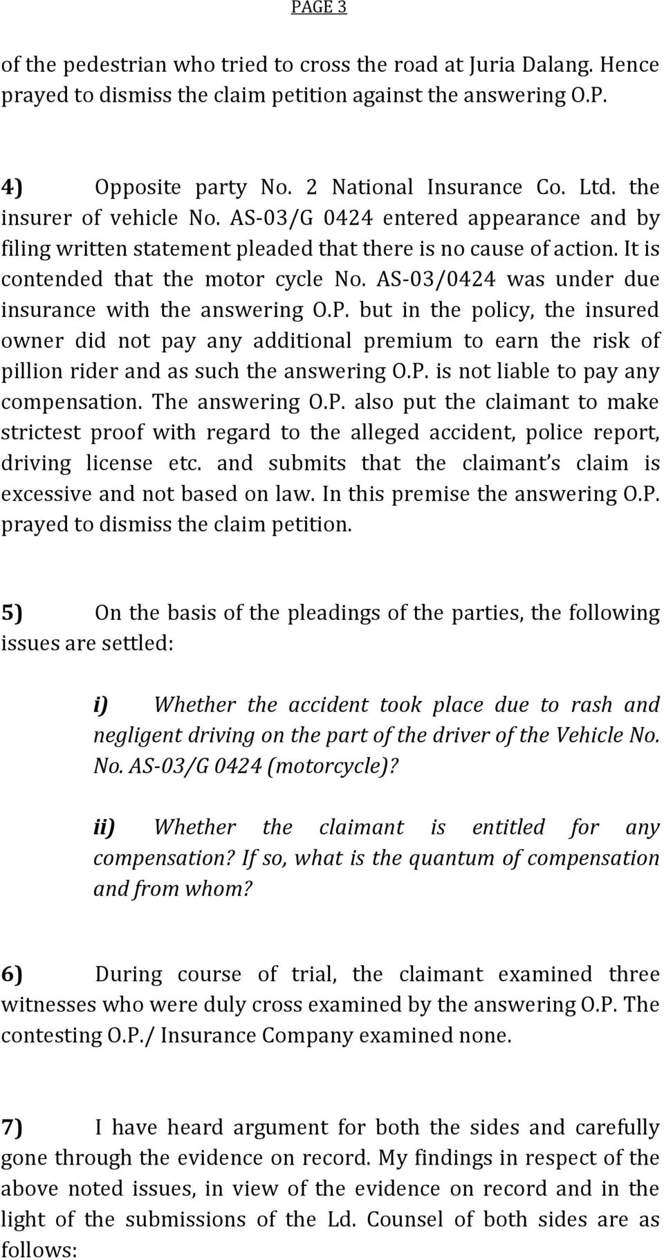 AS-03/0424 was under due insurance with the answering O.P. but in the policy, the insured owner did not pay any additional premium to earn the risk of pillion rider and as such the answering O.P. is not liable to pay any compensation.