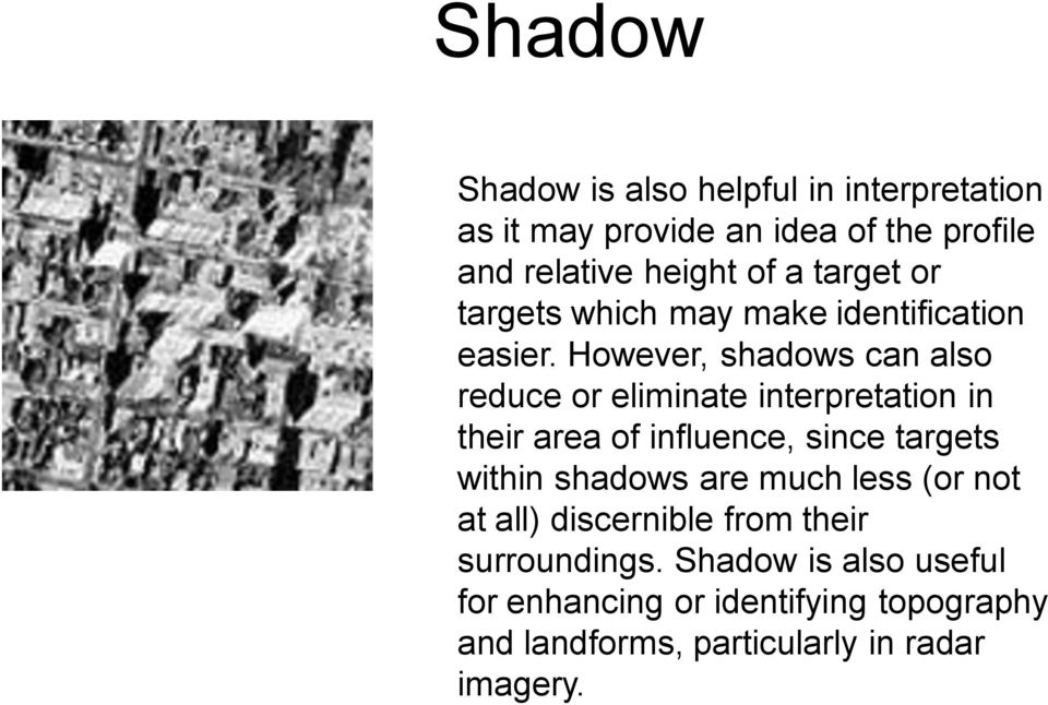 However, shadows can also reduce or eliminate interpretation in their area of influence, since targets within