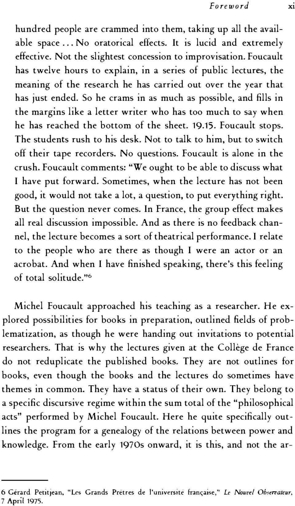 So he crams in as much as possible, and fills in the margins like a letter writer who has too much to say when he has reached the bottom of the sheet. 19.15. Foucault stops.