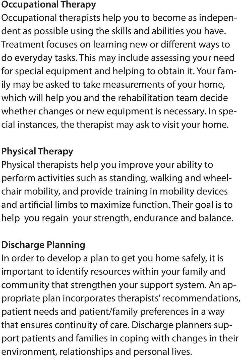 Your family may be asked to take measurements of your home, which will help you and the rehabilitation team decide whether changes or new equipment is necessary.