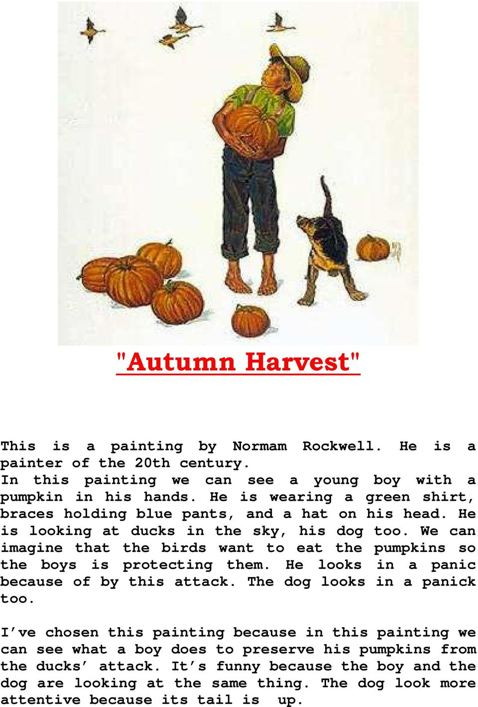 We can imagine that the birds want to eat the pumpkins so the boys is protecting them. He looks in a panic because of by this attack. The dog looks in a panick too.