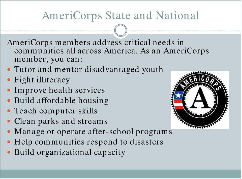 As an AmeriCorps member, you can: Tutor and mentor disadvantaged youth Fight illiteracy Improve