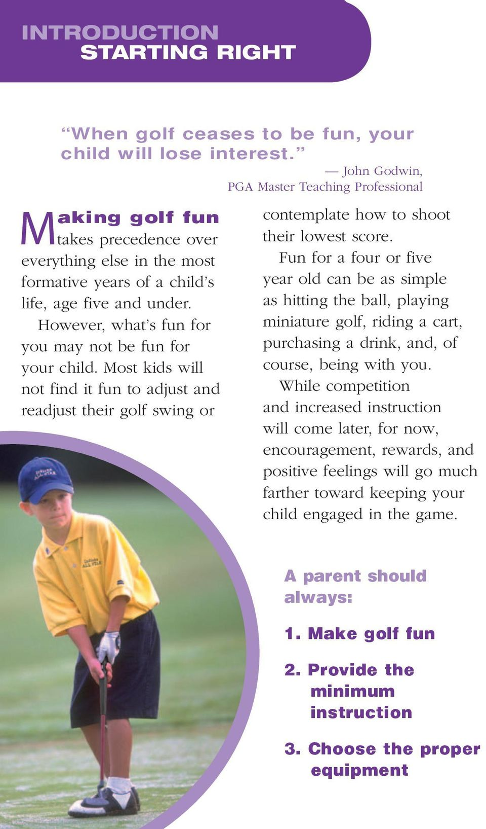 However, what s fun for you may not be fun for your child. Most kids will not find it fun to adjust and readjust their golf swing or contemplate how to shoot their lowest score.