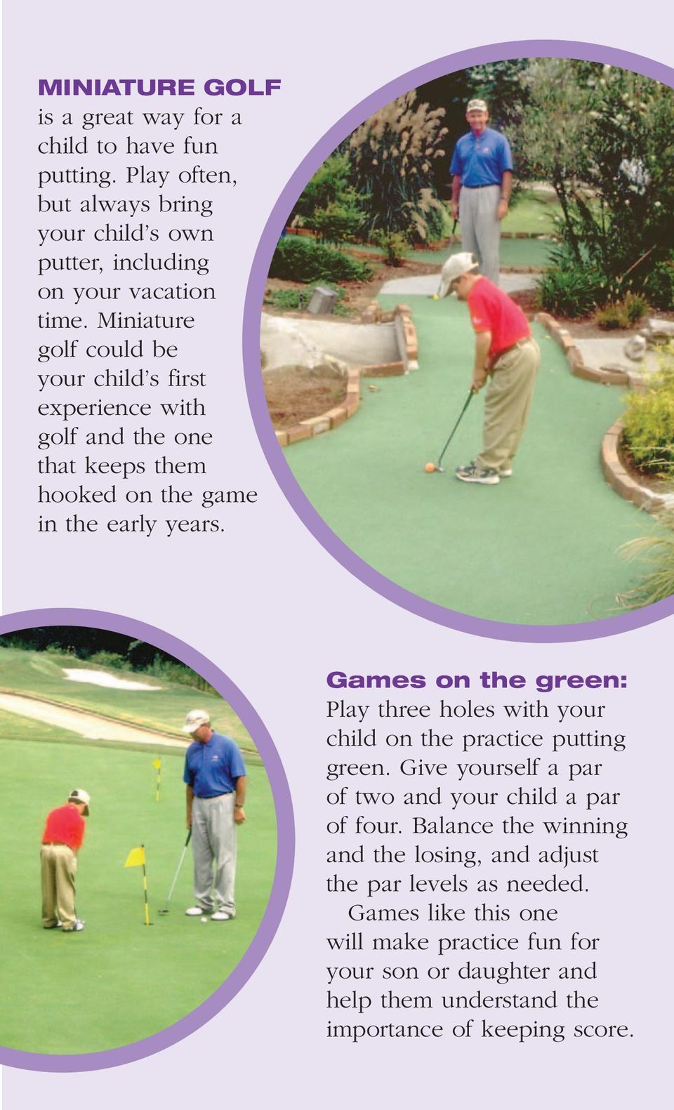 Games on the green: Play three holes with your child on the practice putting green. Give yourself a par of two and your child a par of four.