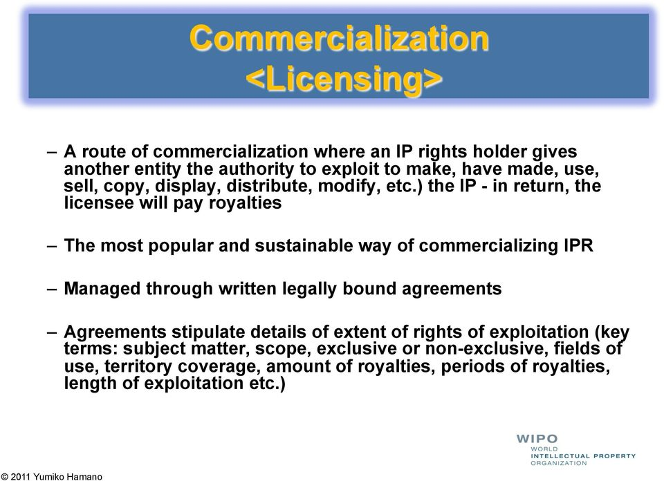 ) the IP - in return, the licensee will pay royalties The most popular and sustainable way of commercializing IPR Managed through written legally