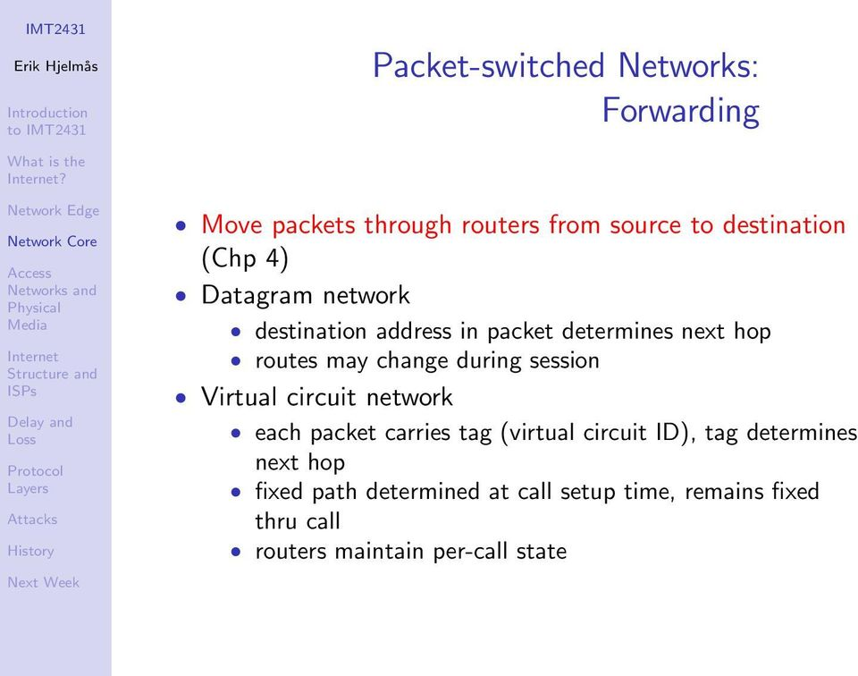 address in packet determines next hop routes may change during session Virtual circuit network