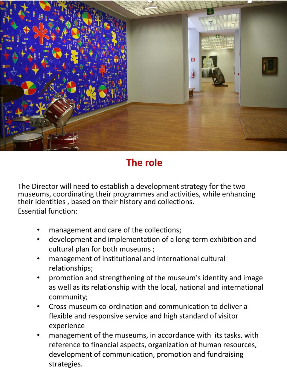 Essential function: management and care of the collections; development and implementation of a long-term exhibition and cultural plan for both museums ; management of institutional and international