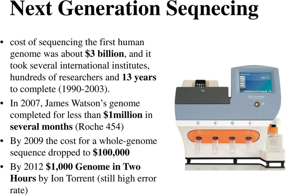 In 2007, James Watson s genome completed for less than $1million in several months (Roche 454) By 2009 the
