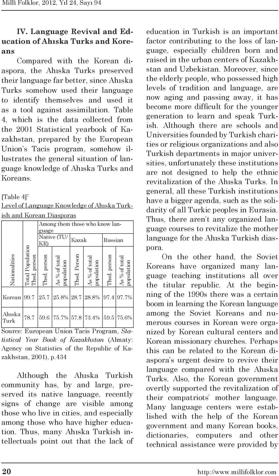 Table 4, which is the data collected from the 2001 Statistical yearbook of Kazakhstan, prepared by the European Union s Tacis program, somehow illustrates the general situation of language knowledge