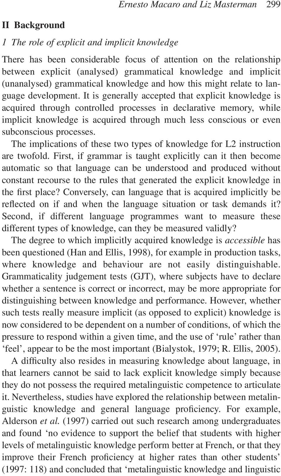 It is generally accepted that explicit knowledge is acquired through controlled processes in declarative memory, while implicit knowledge is acquired through much less conscious or even subconscious