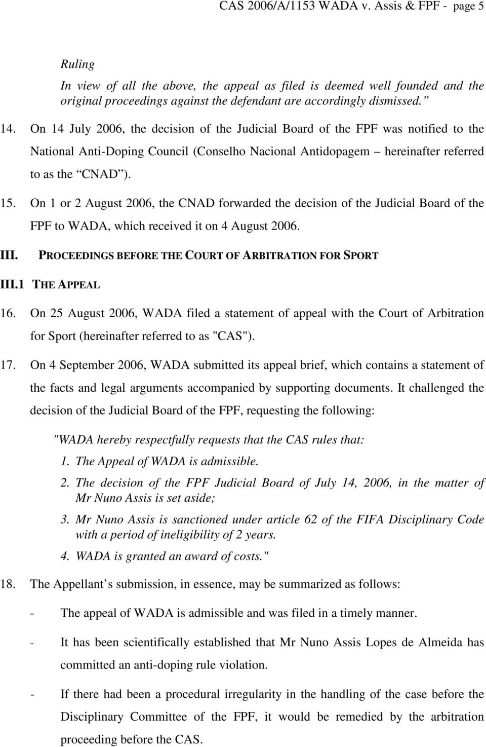 On 1 or 2 August 2006, the CNAD forwarded the decision of the Judicial Board of the FPF to WADA, which received it on 4 August 2006. III. PROCEEDINGS BEFORE THE COURT OF ARBITRATION FOR SPORT III.