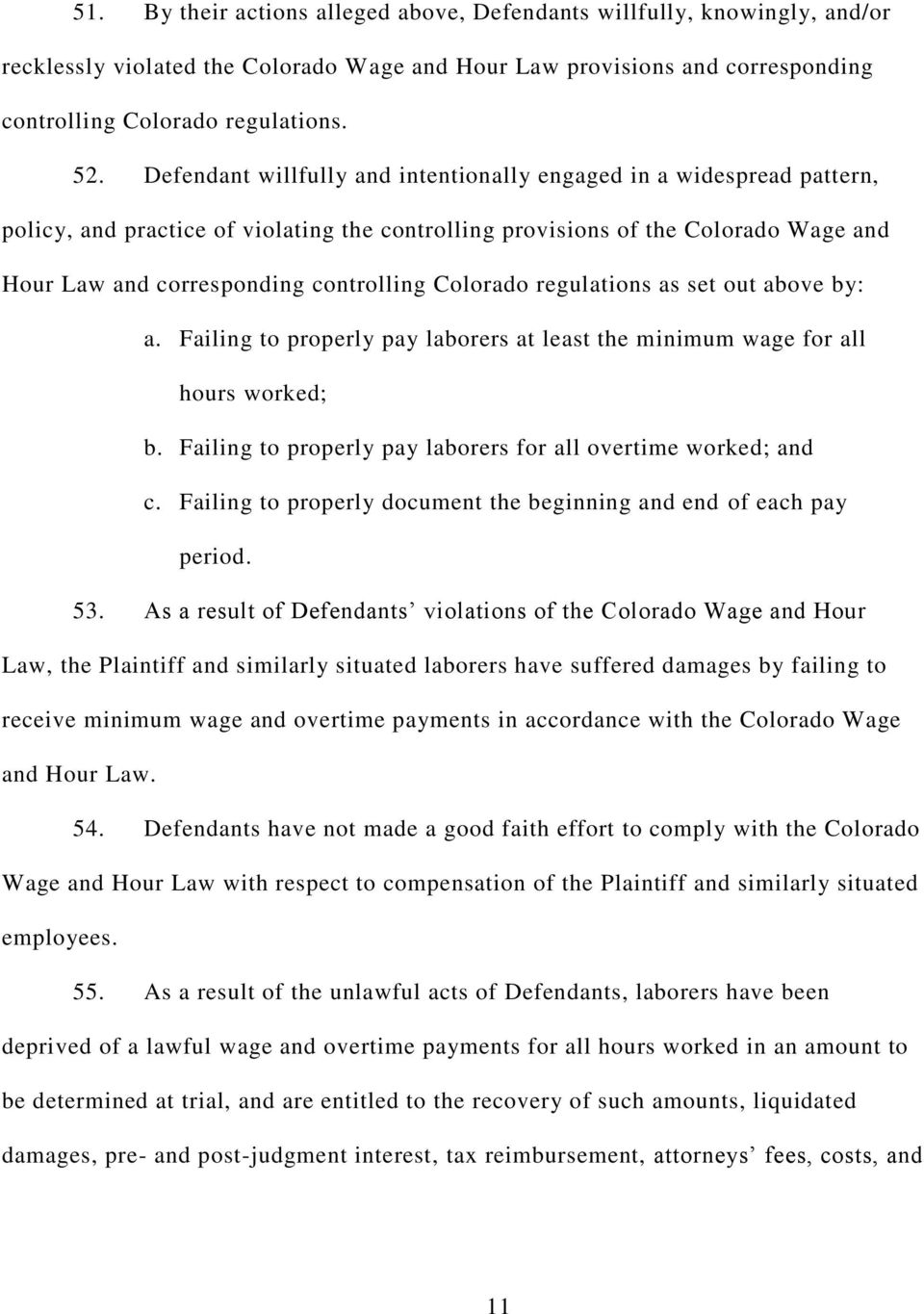 Colorado regulations as set out above by: a. Failing to properly pay laborers at least the minimum wage for all hours worked; b. Failing to properly pay laborers for all overtime worked; and c.